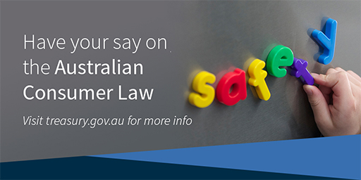 Have your say on the Australian Consumer Law - visit treasury.gov.au for more info